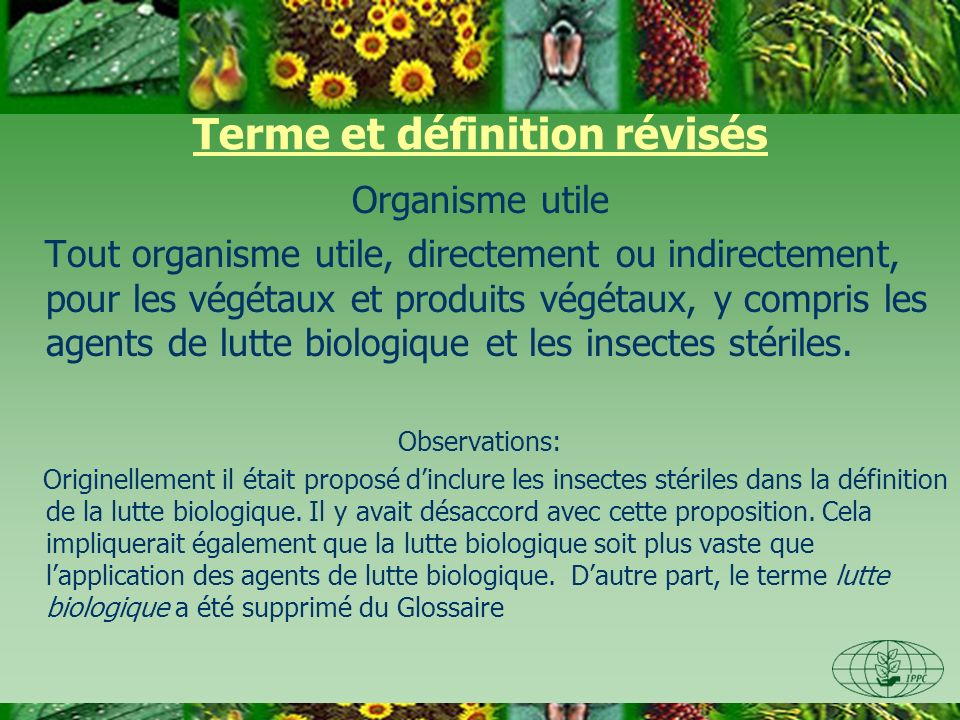 Terme et définition révisés Organisme utile Tout organisme utile, directement ou indirectement, pour les végétaux et produits végétaux, y compris les agents de lutte biologique et les insectes stériles.