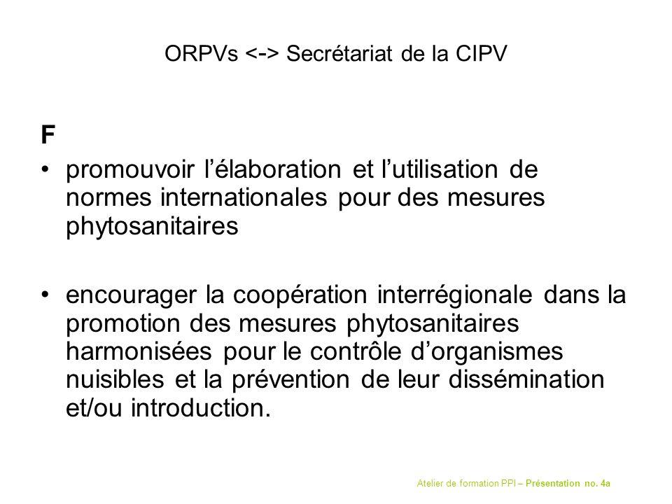 ORPVs Secrétariat de la CIPV F promouvoir lélaboration et lutilisation de normes internationales pour des mesures phytosanitaires encourager la coopération interrégionale dans la promotion des mesures phytosanitaires harmonisées pour le contrôle dorganismes nuisibles et la prévention de leur dissémination et/ou introduction.