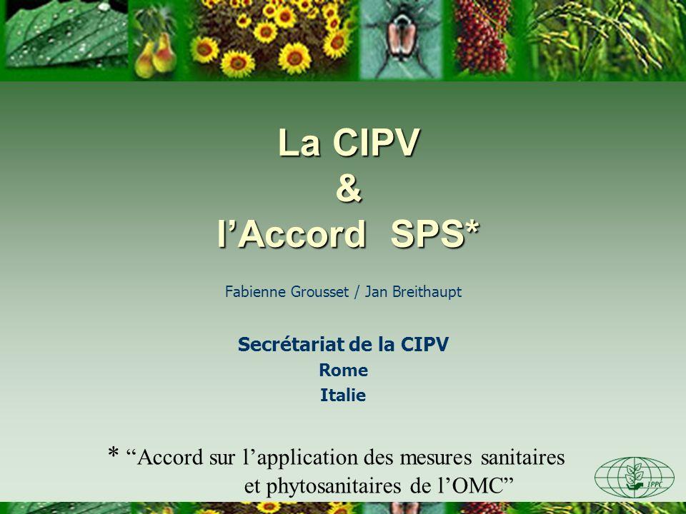 Fabienne Grousset / Jan Breithaupt Secrétariat de la CIPV Rome Italie La CIPV & lAccord SPS* * Accord sur lapplication des mesures sanitaires et phyto