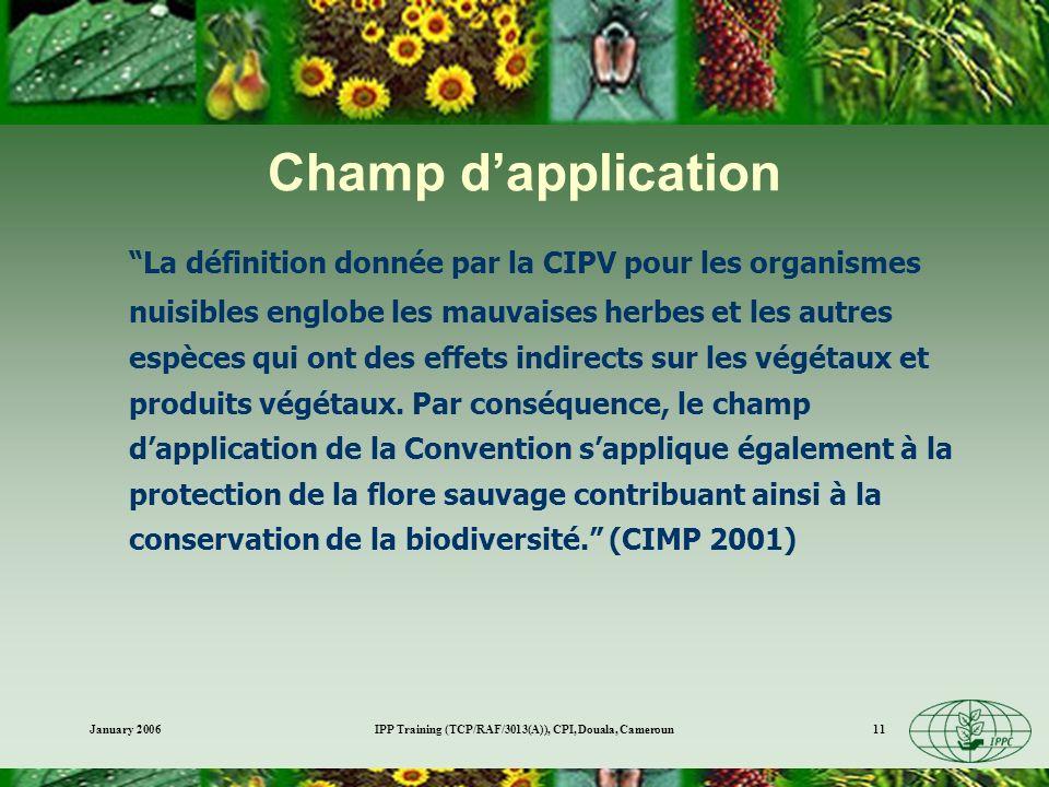January 2006IPP Training (TCP/RAF/3013(A)), CPI, Douala, Cameroun11 La définition donnée par la CIPV pour les organismes nuisibles englobe les mauvais