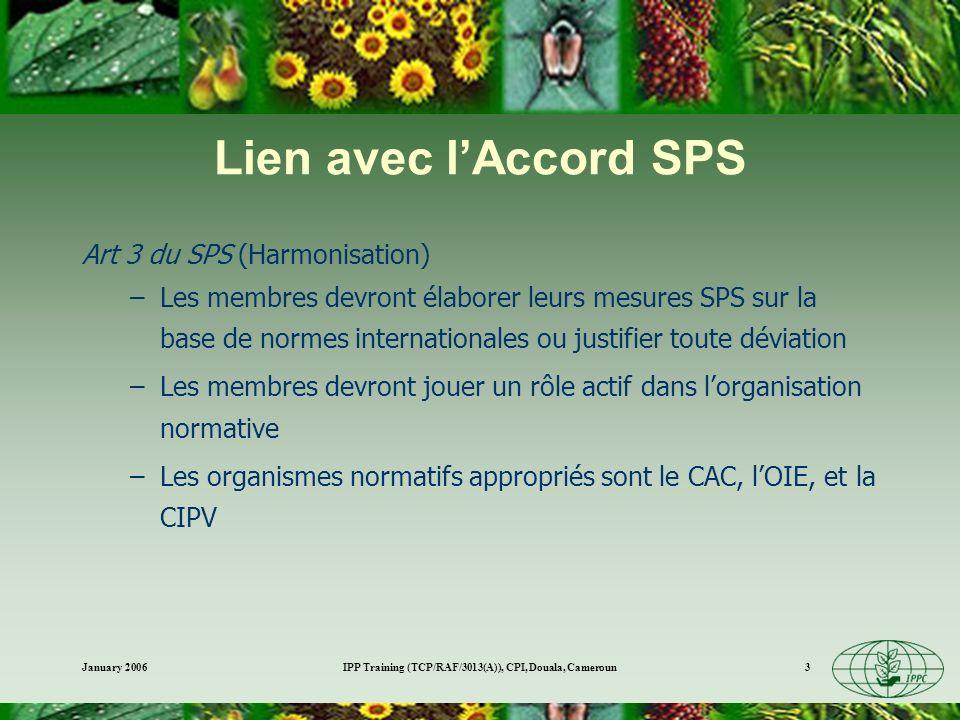January 2006IPP Training (TCP/RAF/3013(A)), CPI, Douala, Cameroun14 Dangers environnementaux Groupe de travail des experts sur le développement des risques environnementaux –Réduction/élimination des espèces végétales endémiques menacées –Réduction/élimination despèces de base –Réduction/élimination despèces de plantes qui sont les principales composantes de lécosystème dorigine –Les changements à la biodiversité entraînant la déstabilisation de lécosystème –Impacts des programmes de contrôle