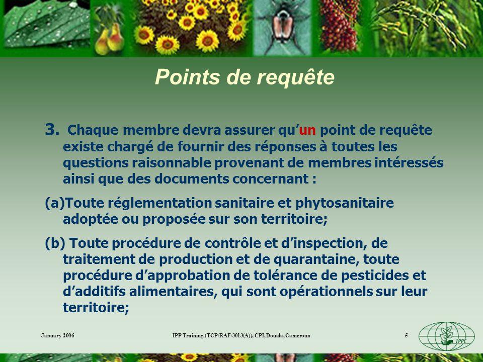 January 2006IPP Training (TCP/RAF/3013(A)), CPI, Douala, Cameroun6 Points de requête suite (c)Procédures dévaluation du risque, les facteurs pris en considération, ainsi que la détermination du niveau approprié de protection sanitaire ou phytosanitaire; (d)lappartenance et participation du membre, ou de lorganisme approprié sur son territoire, dans les organisations et systèmes sanitaires et phytosanitaires internationaux et régionaux, ainsi que dans les accords bilatéraux et multilatéraux et les arrangements qui entrent dans le champ dapplication de cet Accord, et les textes de tels accords et arrangements.