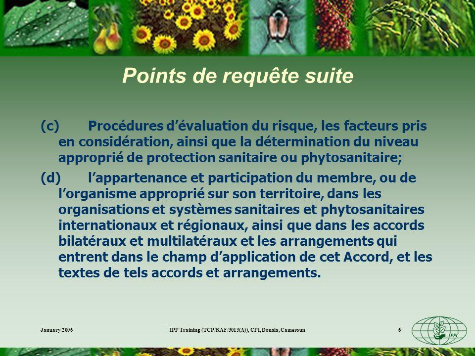 January 2006IPP Training (TCP/RAF/3013(A)), CPI, Douala, Cameroun7 Procédures de notification 5.Au cas où une norme, une directive ou une recommandation nexiste pas ou bien si le contenu dune réglementation sanitaire ou phytosanitaire ne correspond pas tout à fait au contenu dune norme internationale, directive ou recommandation, et si la réglementation peut avoir un effet significatif sur le commerce et les autres membres, les membres devront :..............................