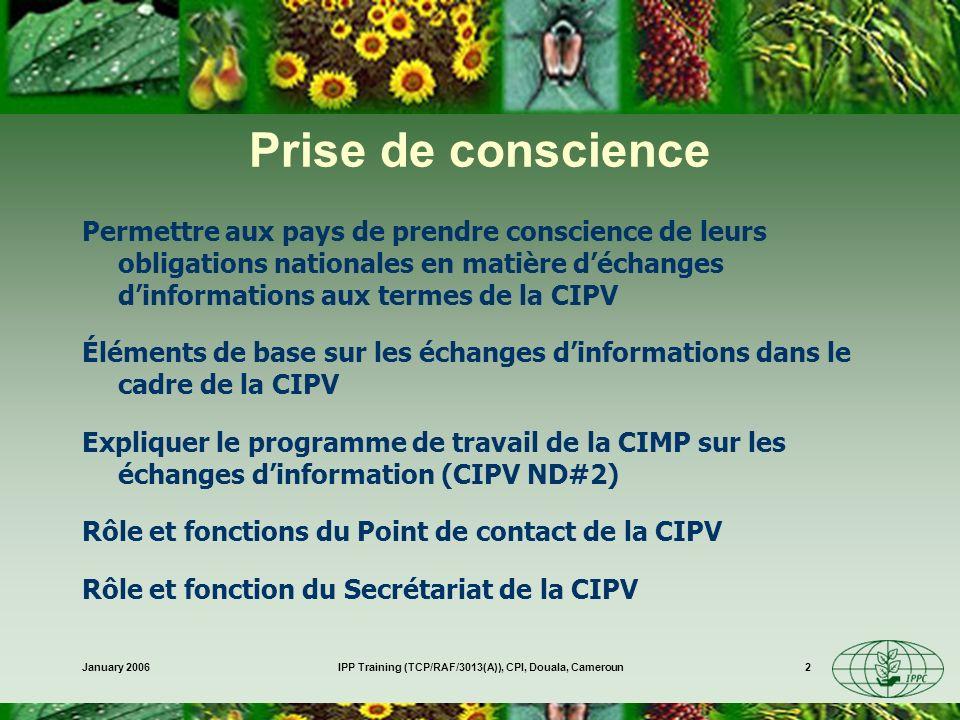 January 2006IPP Training (TCP/RAF/3013(A)), CPI, Douala, Cameroun2 Prise de conscience Permettre aux pays de prendre conscience de leurs obligations nationales en matière déchanges dinformations aux termes de la CIPV Éléments de base sur les échanges dinformations dans le cadre de la CIPV Expliquer le programme de travail de la CIMP sur les échanges dinformation (CIPV ND#2) Rôle et fonctions du Point de contact de la CIPV Rôle et fonction du Secrétariat de la CIPV