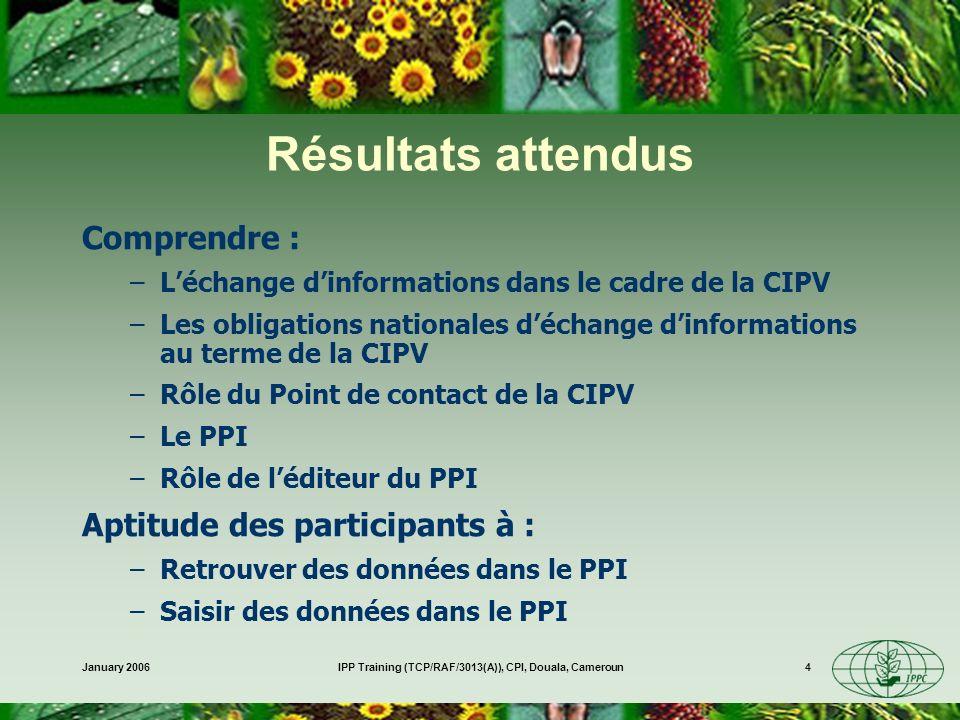 January 2006IPP Training (TCP/RAF/3013(A)), CPI, Douala, Cameroun4 Résultats attendus Comprendre : –Léchange dinformations dans le cadre de la CIPV –Les obligations nationales déchange dinformations au terme de la CIPV –Rôle du Point de contact de la CIPV –Le PPI –Rôle de léditeur du PPI Aptitude des participants à : –Retrouver des données dans le PPI –Saisir des données dans le PPI