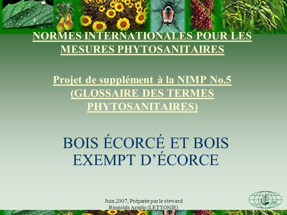 Juin 2007, Préparée par le steward Ringolds Arnitis (LETTONIE) 1 NORMES INTERNATIONALES POUR LES MESURES PHYTOSANITAIRES Projet de supplément à la NIMP No.5 (GLOSSAIRE DES TERMES PHYTOSANITAIRES) BOIS ÉCORCÉ ET BOIS EXEMPT DÉCORCE