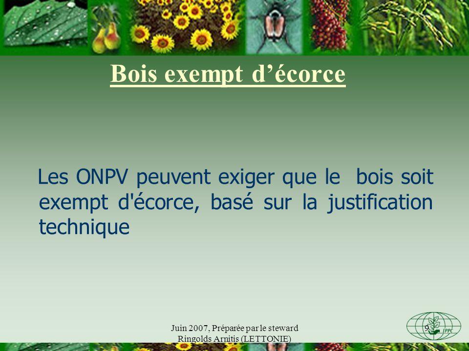 Juin 2007, Préparée par le steward Ringolds Arnitis (LETTONIE) 9 Bois exempt décorce Les ONPV peuvent exiger que le bois soit exempt d écorce, basé sur la justification technique