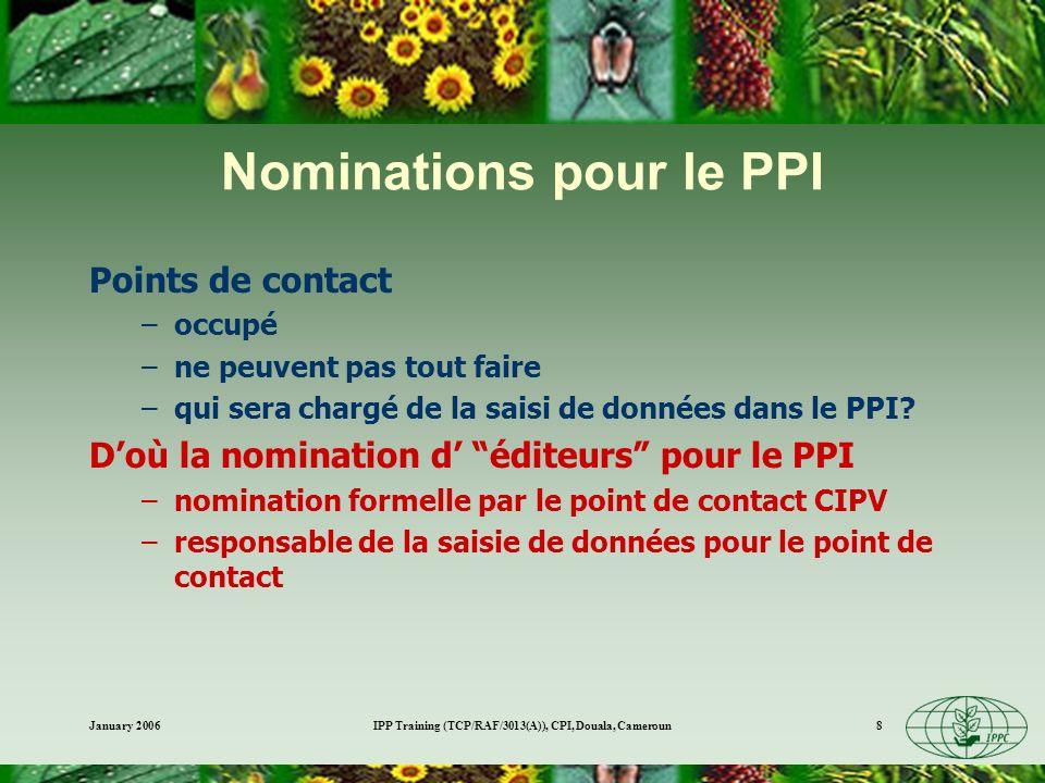 January 2006IPP Training (TCP/RAF/3013(A)), CPI, Douala, Cameroun8 Nominations pour le PPI Points de contact –occupé –ne peuvent pas tout faire –qui sera chargé de la saisi de données dans le PPI.
