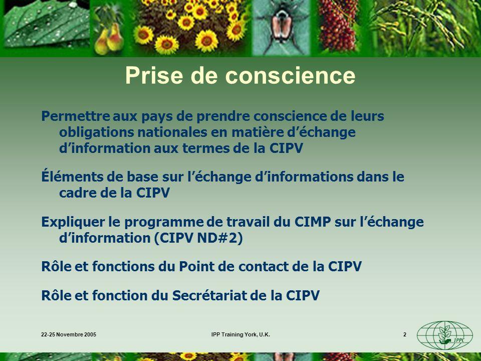 22-25 Novembre 2005IPP Training York, U.K.2 Prise de conscience Permettre aux pays de prendre conscience de leurs obligations nationales en matière déchange dinformation aux termes de la CIPV Éléments de base sur léchange dinformations dans le cadre de la CIPV Expliquer le programme de travail du CIMP sur léchange dinformation (CIPV ND#2) Rôle et fonctions du Point de contact de la CIPV Rôle et fonction du Secrétariat de la CIPV