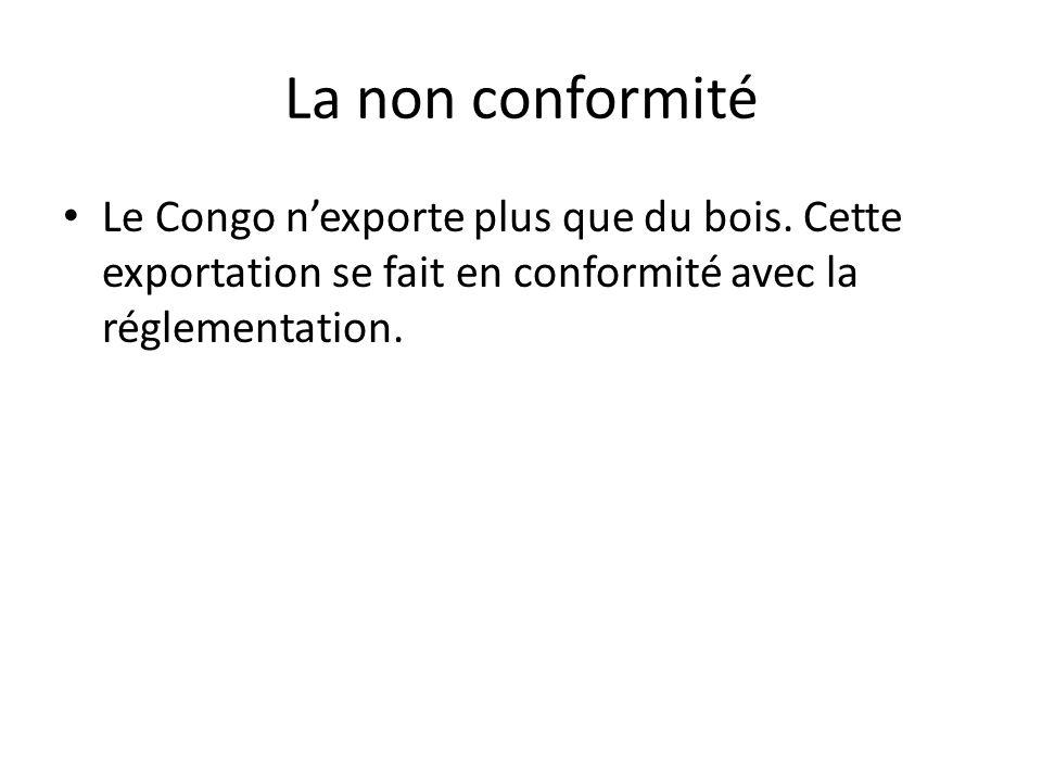 La non conformité Le Congo nexporte plus que du bois. Cette exportation se fait en conformité avec la réglementation.