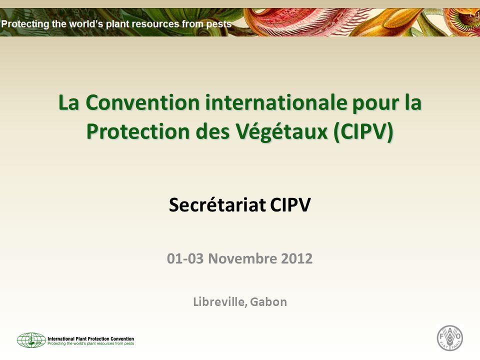 La Convention internationale pour la Protection des Végétaux (CIPV) Secrétariat CIPV 01-03 Novembre 2012 Libreville, Gabon