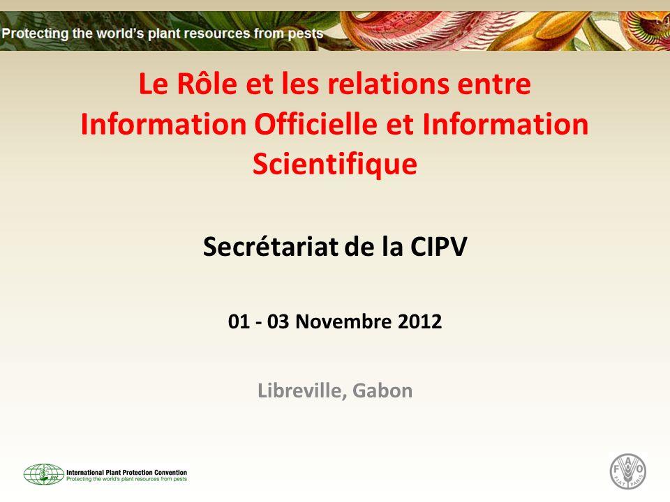 Le Rôle et les relations entre Information Officielle et Information Scientifique Secrétariat de la CIPV 01 - 03 Novembre 2012 Libreville, Gabon