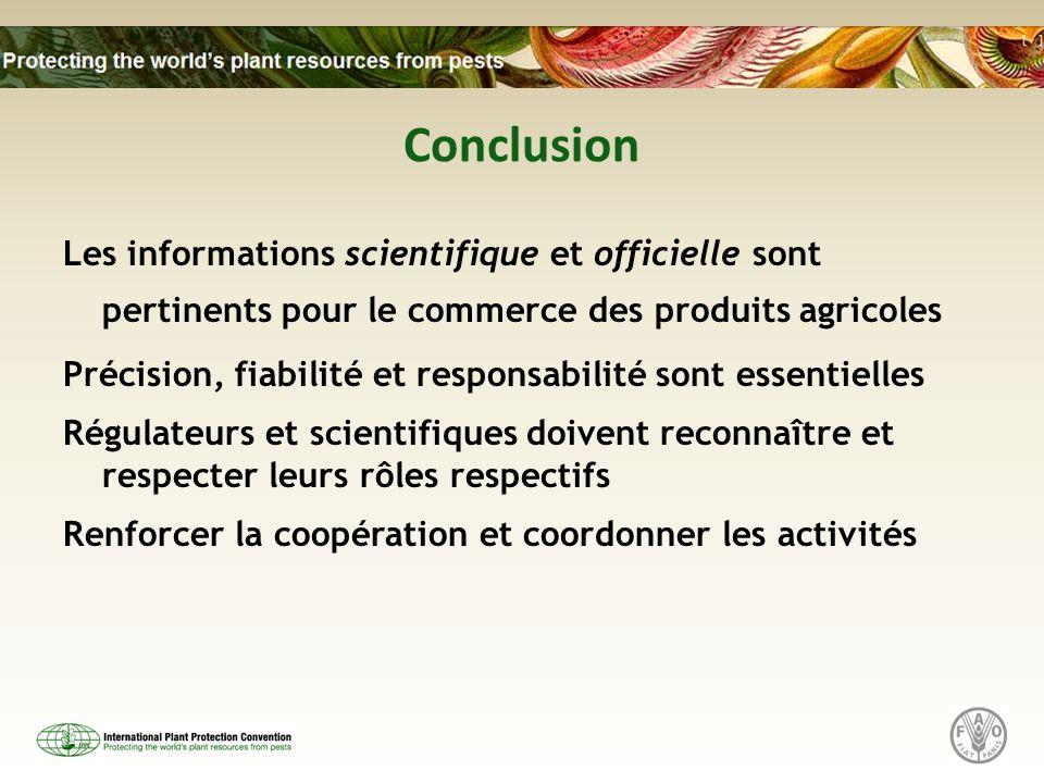 Conclusion Les informations scientifique et officielle sont pertinents pour le commerce des produits agricoles Précision, fiabilité et responsabilité sont essentielles Régulateurs et scientifiques doivent reconnaître et respecter leurs rôles respectifs Renforcer la coopération et coordonner les activités