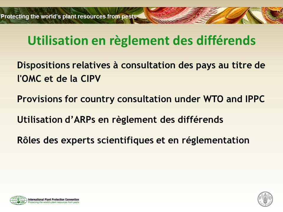Utilisation en règlement des différends Dispositions relatives à consultation des pays au titre de l OMC et de la CIPV Provisions for country consultation under WTO and IPPC Utilisation dARPs en règlement des différends Rôles des experts scientifiques et en réglementation