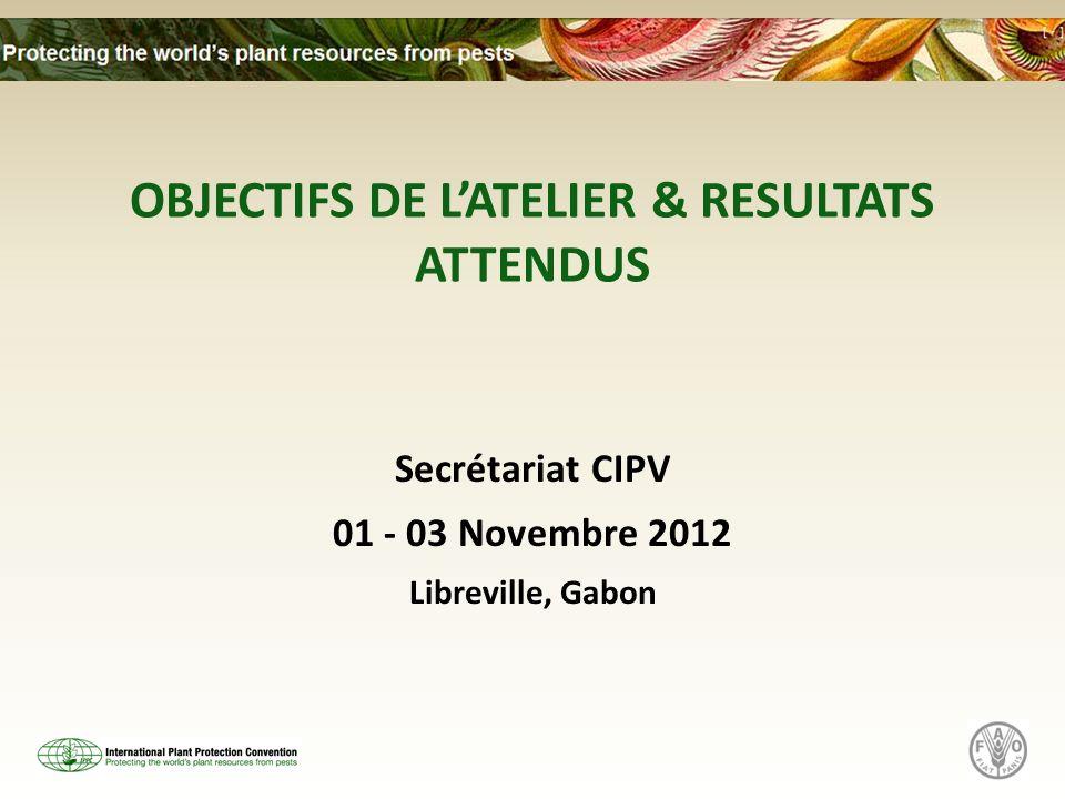 OBJECTIFS DE LATELIER & RESULTATS ATTENDUS Secrétariat CIPV 01 - 03 Novembre 2012 Libreville, Gabon