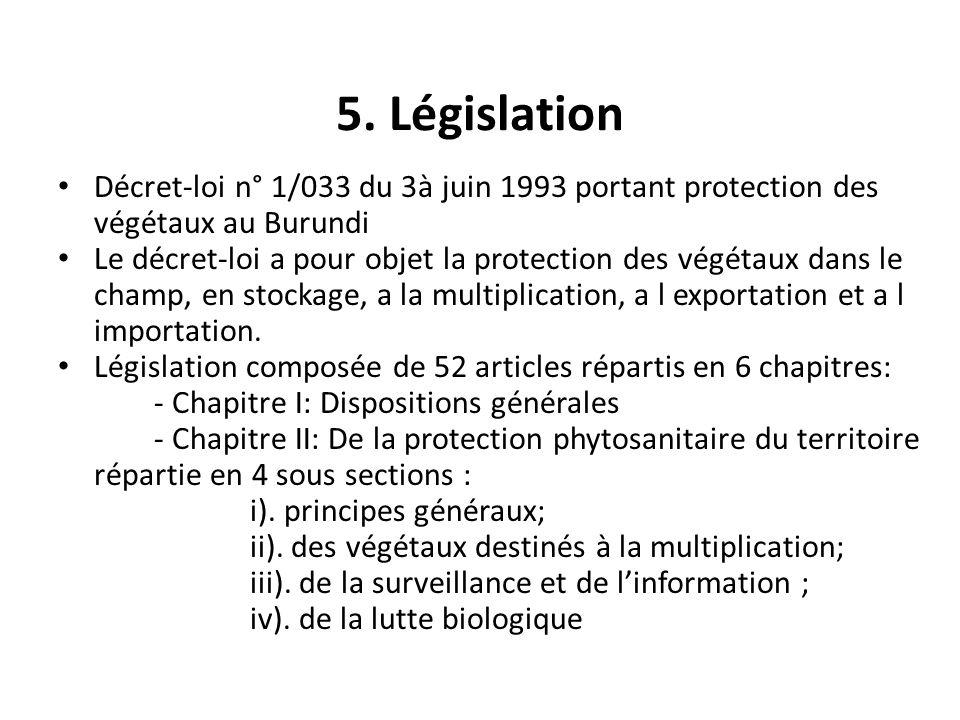 5. Législation Décret-loi n° 1/033 du 3à juin 1993 portant protection des végétaux au Burundi Le décret-loi a pour objet la protection des végétaux da