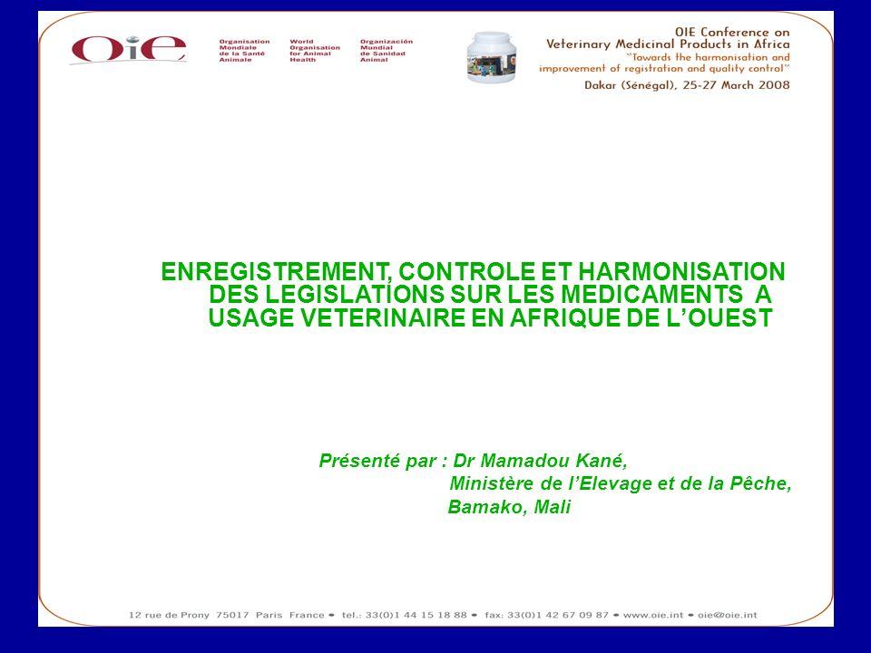 1 ENREGISTREMENT, CONTROLE ET HARMONISATION DES LEGISLATIONS SUR LES MEDICAMENTS A USAGE VETERINAIRE EN AFRIQUE DE LOUEST Présenté par : Dr Mamadou Ka
