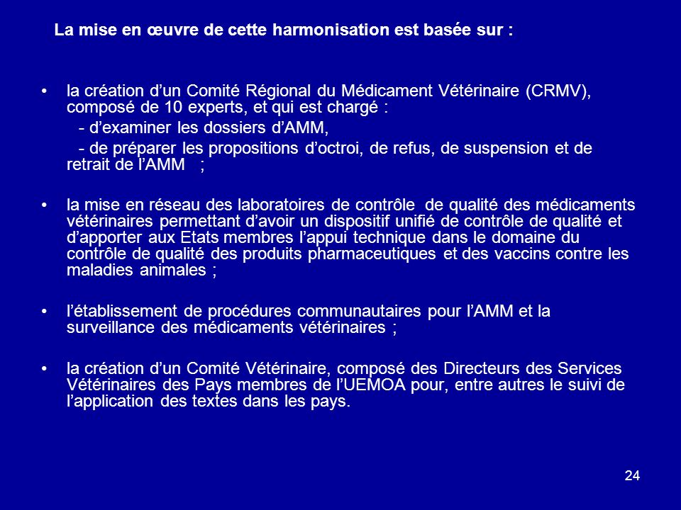 24 La mise en œuvre de cette harmonisation est basée sur : la création dun Comité Régional du Médicament Vétérinaire (CRMV), composé de 10 experts, et