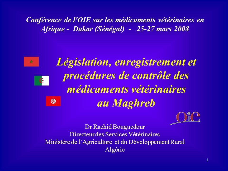 1 Conférence de l OIE sur les médicaments vétérinaires en Afrique - Dakar (Sénégal) - 25-27 mars 2008 Législation, enregistrement et procédures de contrôle des médicaments vétérinaires au Maghreb Dr Rachid Bouguedour Directeur des Services Vétérinaires Ministère de lAgriculture et du Développement Rural Algérie