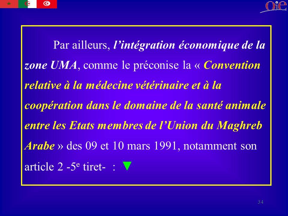 34 Par ailleurs, lintégration économique de la zone UMA, comme le préconise la « Convention relative à la médecine vétérinaire et à la coopération dans le domaine de la santé animale entre les Etats membres de lUnion du Maghreb Arabe » des 09 et 10 mars 1991, notamment son article 2 -5 e tiret- :