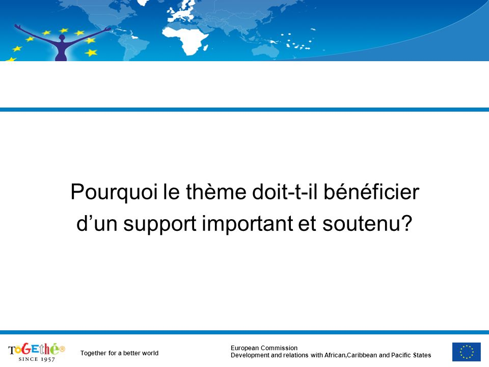 European Commission Development and relations with African,Caribbean and Pacific States Together for a better world Pourquoi le thème doit-t-il bénéficier dun support important et soutenu?