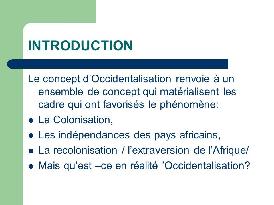 INTRODUCTION Le concept dOccidentalisation renvoie à un ensemble de concept qui matérialisent les cadre qui ont favorisés le phénomène: La Colonisation, Les indépendances des pays africains, La recolonisation / lextraversion de lAfrique/ Mais quest –ce en réalité Occidentalisation?