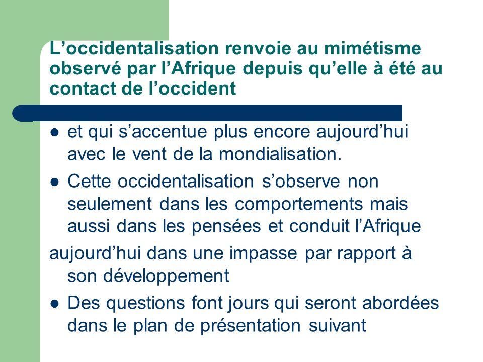 Loccidentalisation renvoie au mimétisme observé par lAfrique depuis quelle à été au contact de loccident et qui saccentue plus encore aujourdhui avec le vent de la mondialisation.