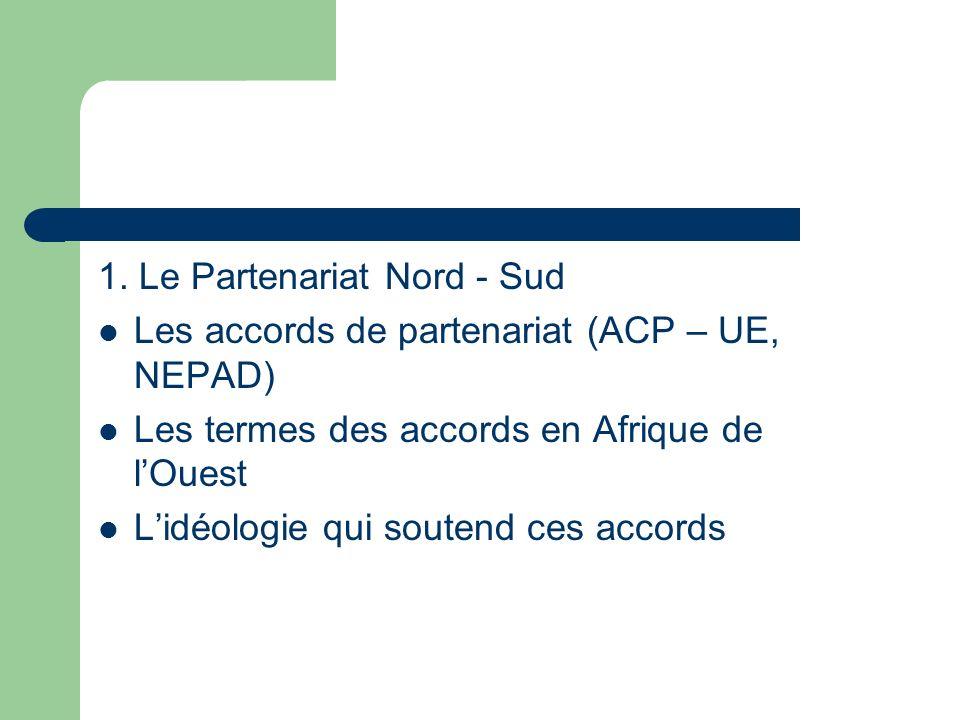 1. Le Partenariat Nord - Sud Les accords de partenariat (ACP – UE, NEPAD) Les termes des accords en Afrique de lOuest Lidéologie qui soutend ces accor
