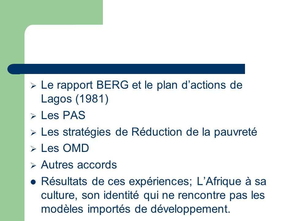 Le rapport BERG et le plan dactions de Lagos (1981) Les PAS Les stratégies de Réduction de la pauvreté Les OMD Autres accords Résultats de ces expériences; LAfrique à sa culture, son identité qui ne rencontre pas les modèles importés de développement.