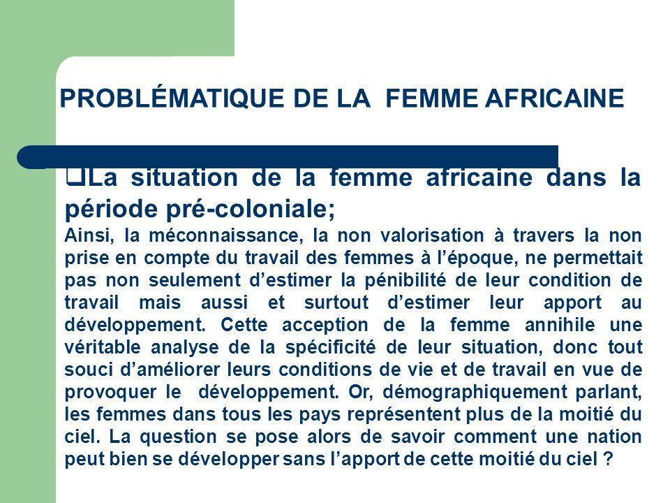 PROBLÉMATIQUE DE LA FEMME AFRICAINE La situation de la femme africaine dans la période pré-coloniale; Ainsi, la méconnaissance, la non valorisation à