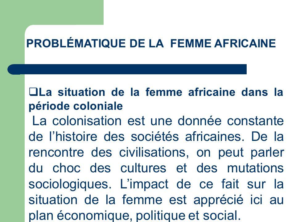 PROBLÉMATIQUE DE LA FEMME AFRICAINE La situation de la femme africaine dans la période coloniale La colonisation est une donnée constante de lhistoire