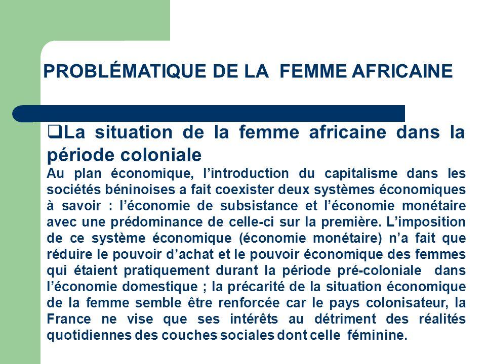 PROBLÉMATIQUE DE LA FEMME AFRICAINE La situation de la femme africaine dans la période coloniale Au plan économique, lintroduction du capitalisme dans