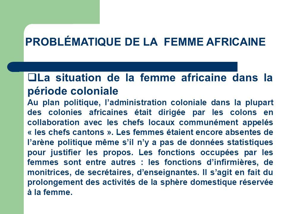 PROBLÉMATIQUE DE LA FEMME AFRICAINE La situation de la femme africaine dans la période coloniale Au plan politique, ladministration coloniale dans la