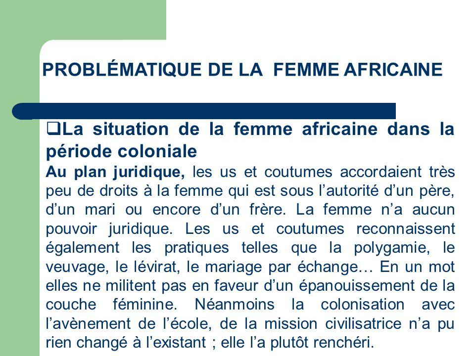 PROBLÉMATIQUE DE LA FEMME AFRICAINE La situation de la femme africaine dans la période coloniale Au plan juridique, les us et coutumes accordaient trè