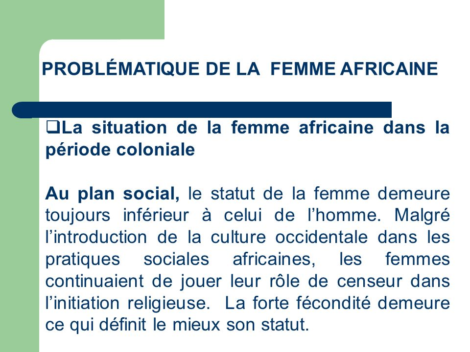 PROBLÉMATIQUE DE LA FEMME AFRICAINE La situation de la femme africaine dans la période coloniale Au plan social, le statut de la femme demeure toujour