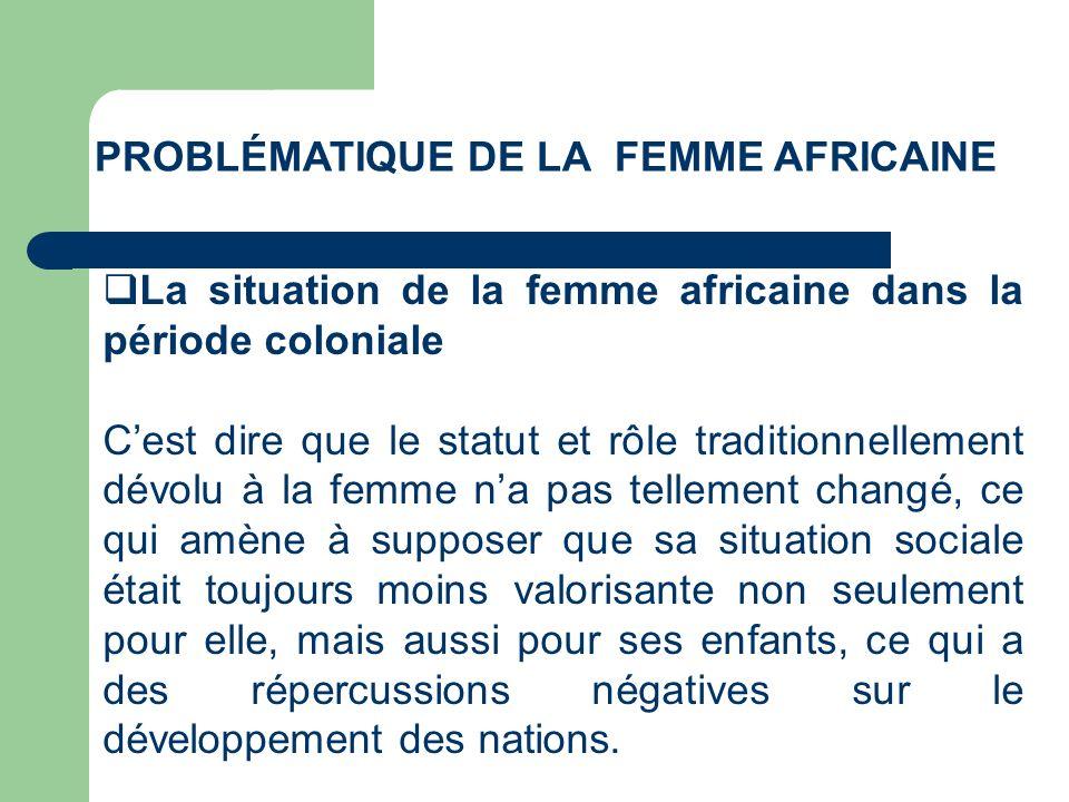 PROBLÉMATIQUE DE LA FEMME AFRICAINE La situation de la femme africaine dans la période coloniale Cest dire que le statut et rôle traditionnellement dé