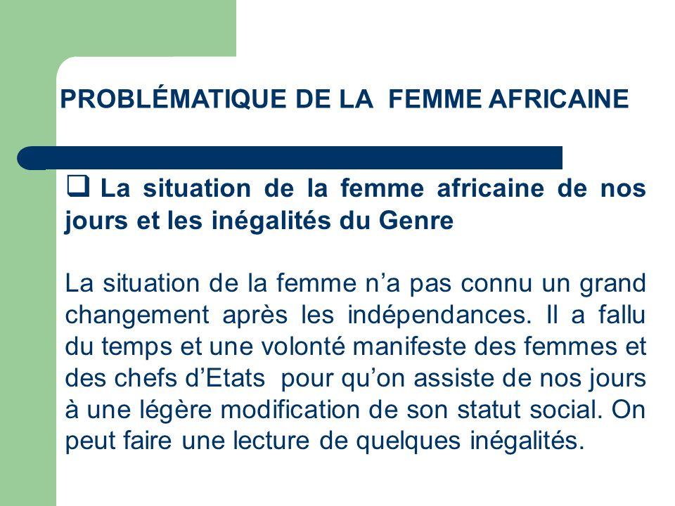 PROBLÉMATIQUE DE LA FEMME AFRICAINE La situation de la femme africaine de nos jours et les inégalités du Genre La situation de la femme na pas connu u
