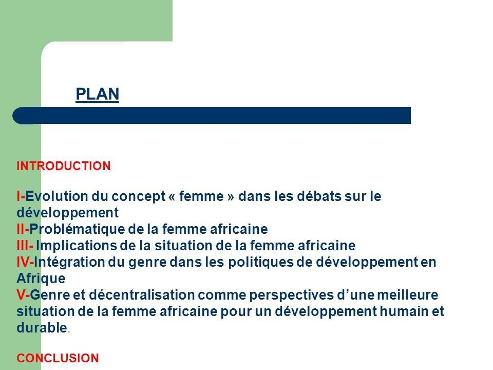 PLAN INTRODUCTION I-Evolution du concept « femme » dans les débats sur le développement II-Problématique de la femme africaine III- Implications de la