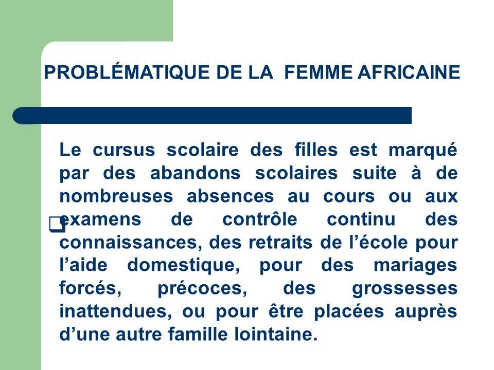 PROBLÉMATIQUE DE LA FEMME AFRICAINE Le cursus scolaire des filles est marqué par des abandons scolaires suite à de nombreuses absences au cours ou aux