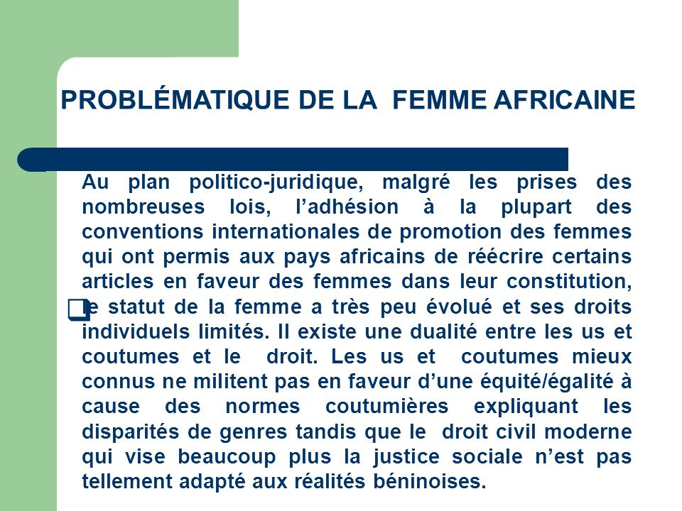 PROBLÉMATIQUE DE LA FEMME AFRICAINE Au plan politico-juridique, malgré les prises des nombreuses lois, ladhésion à la plupart des conventions internat