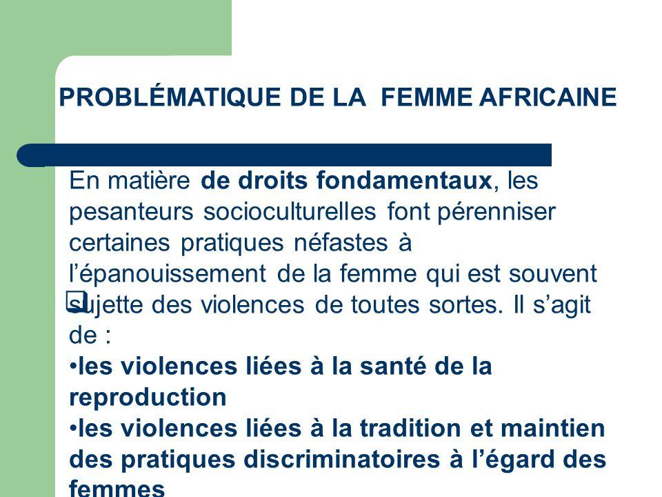 PROBLÉMATIQUE DE LA FEMME AFRICAINE En matière de droits fondamentaux, les pesanteurs socioculturelles font pérenniser certaines pratiques néfastes à