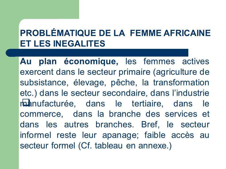 PROBLÉMATIQUE DE LA FEMME AFRICAINE ET LES INEGALITES Au plan économique, les femmes actives exercent dans le secteur primaire (agriculture de subsist