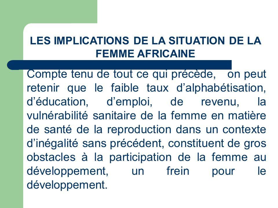 LES IMPLICATIONS DE LA SITUATION DE LA FEMME AFRICAINE Compte tenu de tout ce qui précède, on peut retenir que le faible taux dalphabétisation, déduca