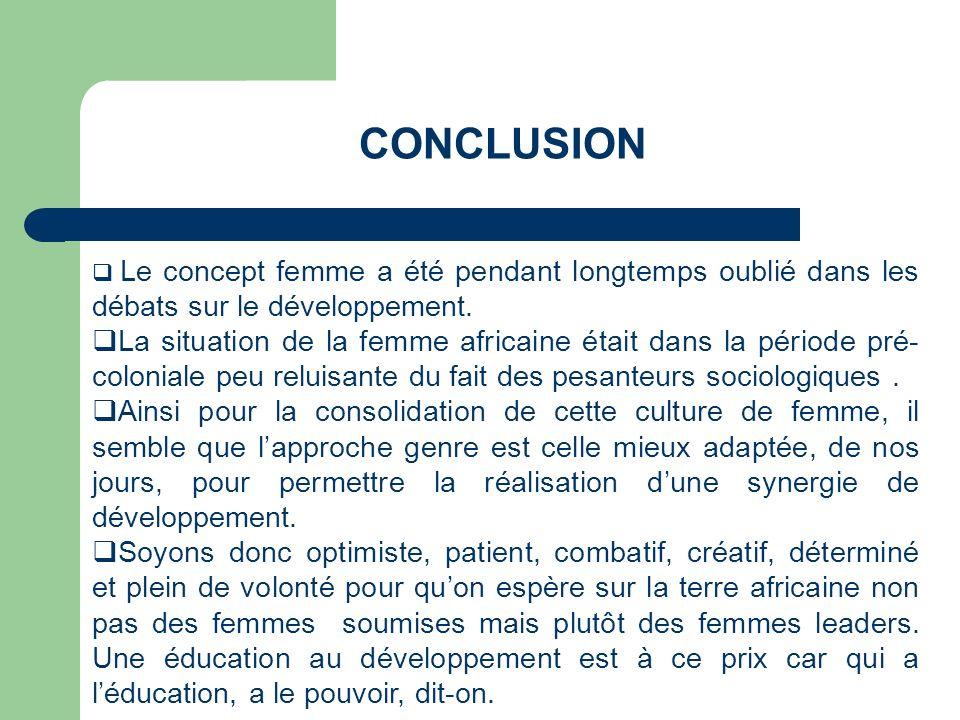 CONCLUSION Le concept femme a été pendant longtemps oublié dans les débats sur le développement. La situation de la femme africaine était dans la péri