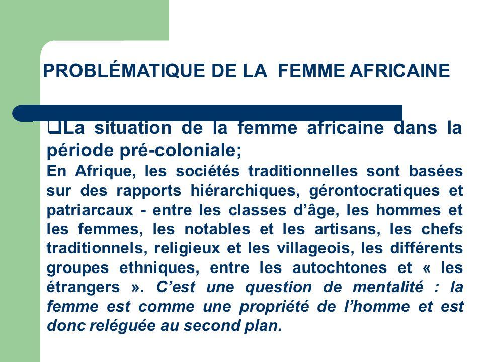 PROBLÉMATIQUE DE LA FEMME AFRICAINE La situation de la femme africaine dans la période pré-coloniale; Ces systèmes dautorité plus au moins patriarcaux structurent dune manière profonde les relations entre lhomme et la femme.