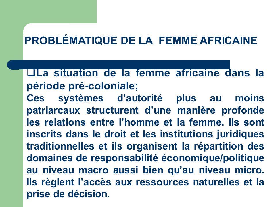 PROBLÉMATIQUE DE LA FEMME AFRICAINE La situation de la femme africaine dans la période pré-coloniale; Ainsi, la méconnaissance, la non valorisation à travers la non prise en compte du travail des femmes à lépoque, ne permettait pas non seulement destimer la pénibilité de leur condition de travail mais aussi et surtout destimer leur apport au développement.