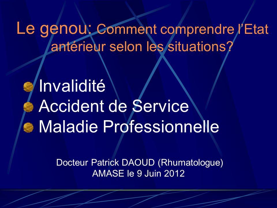 Le genou: Comment comprendre lEtat antérieur selon les situations? Invalidité Accident de Service Maladie Professionnelle Docteur Patrick DAOUD (Rhuma