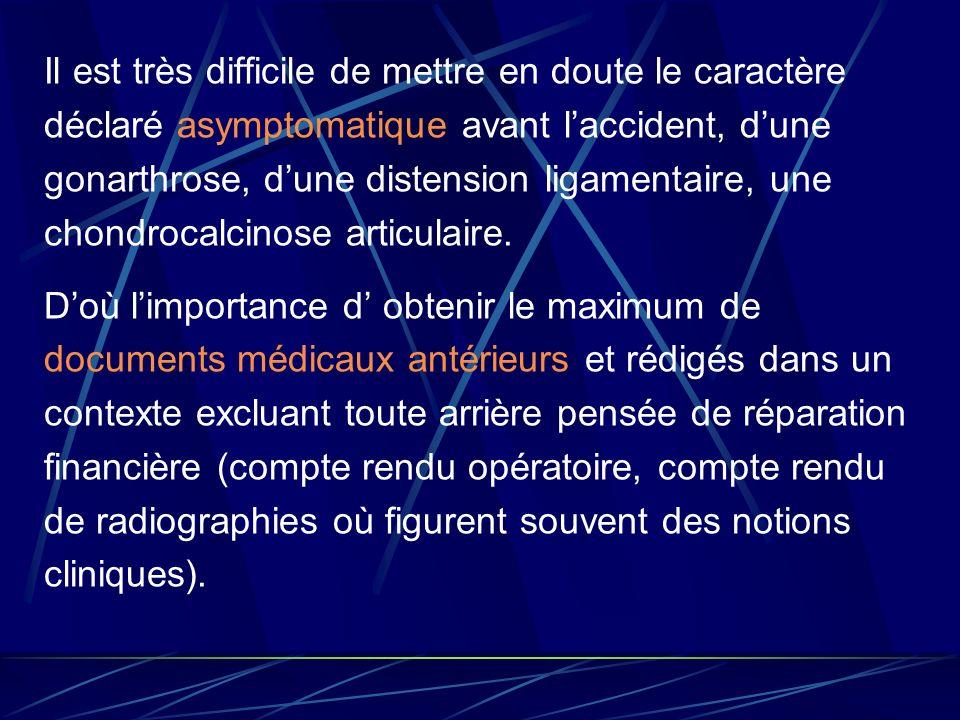 Il est très difficile de mettre en doute le caractère déclaré asymptomatique avant laccident, dune gonarthrose, dune distension ligamentaire, une chon