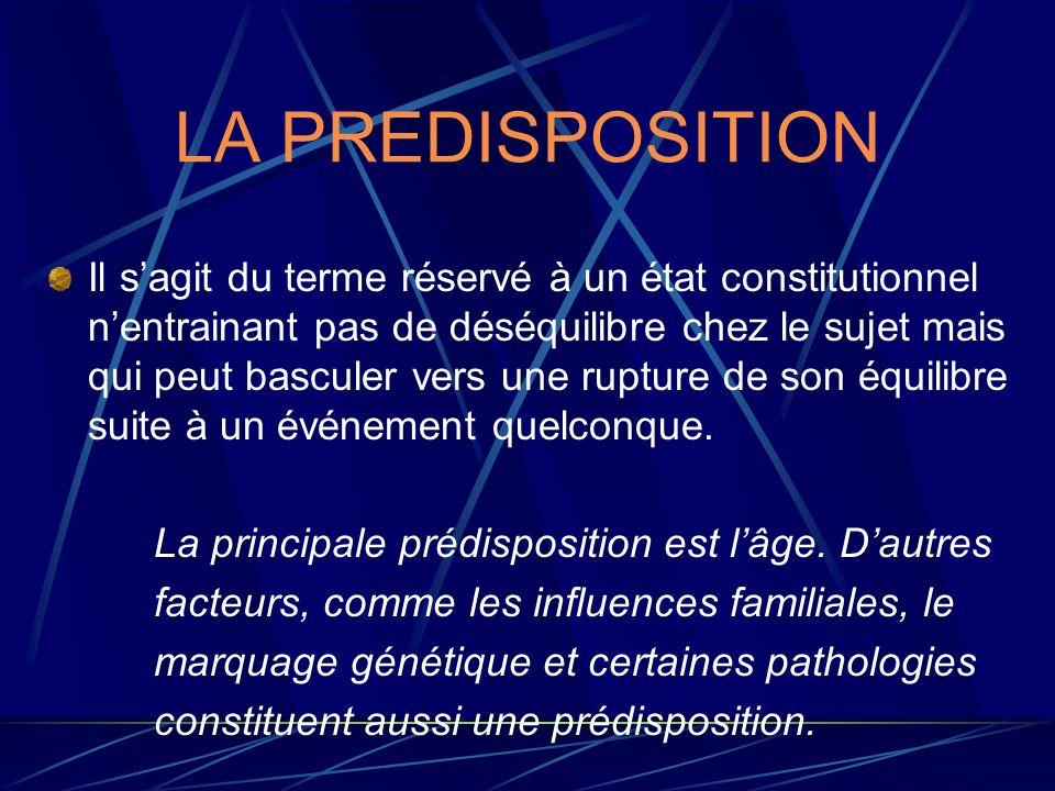 LA PREDISPOSITION Il sagit du terme réservé à un état constitutionnel nentrainant pas de déséquilibre chez le sujet mais qui peut basculer vers une ru