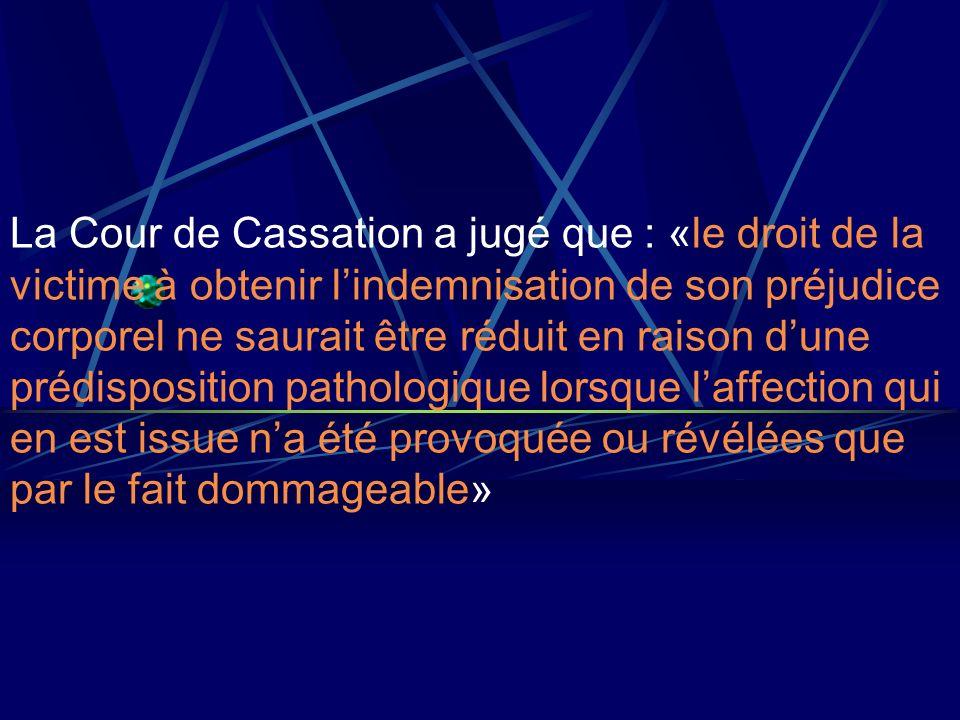 La Cour de Cassation a jugé que : «le droit de la victime à obtenir lindemnisation de son préjudice corporel ne saurait être réduit en raison dune pré